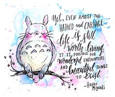 """""""Yet, even amidst the hatred and carnage, life is still worth living. It is possible for wonderful encounters and beautiful things to exist.""""  ― Hayao Miyazaki"""