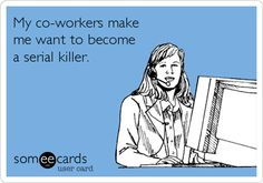 My co-workers make me want to become a serial killer.