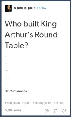 On King Arthur. | 23 Tumblr Text Posts About History That Are Just Funny
