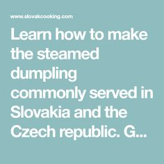 Learn how to make the steamed dumpling commonly served in Slovakia and the Czech republic. Goes great with goulash, stews, and any other saucy dish. Step-by-step illustrated instructions. Slovak Recipes, Czech Recipes, Ethnic Recipes, German Recipes, Stuffed Dumplings, Bread Dumplings, Best Fried Rice Recipe, Chicken Dressing, Salad Cake