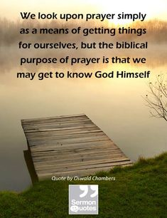 We look upon prayer simply as a means of getting things for ourselves, but the biblical purpose of prayer is that we may get to know God Himself. — Oswald Chambers