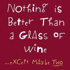 Nothing is better than a glass of wine...except maybe two