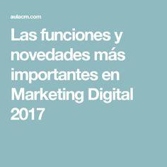 Las funciones y novedades más importantes en Marketing Digital 2017