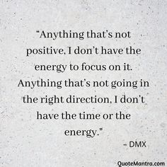 """Anything that's not positive, I don't have the energy to focus on it. Anything that's not going in the right direction, I don't have the time or the energy."" – DMX"