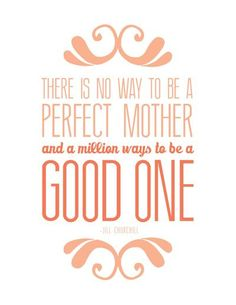 There is no way to be a perfect mother, and a million ways to be a good one - 20+ Mother's Day Quotes