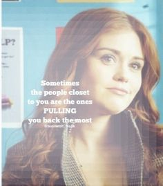 Teen Wolf Sometimes the people  closest to you. Are the ones pulling you back the most.