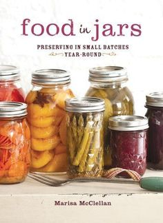 Food in Jars: Preserving in Small Batches Year Round: Preserving in small batches year-round by Marisa McClellan �Love the idea of preserving in SMALL batches!