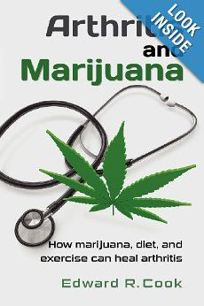 Arthritis and Marijuana: How marijuana, diet, & exercise can heal arthritis: Edward R. Cook - A unique practical guide for the millions who seek effective relief from debilitating arthritis. Written from personal experience as well as clinical research, this resource is about healing aching bodies and reducing disability.