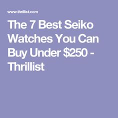 The 7 Best Seiko Watches You Can Buy Under $250 - Thrillist