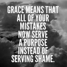 Grace means that all of your mistakes now serve a purpose instead go serving shame.