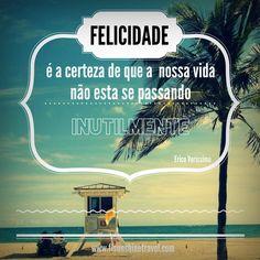 Felicidade é a certeza de que a nossa vida não está se passando inutilmente :) Erico Verissimo