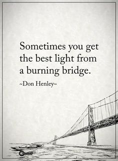 Sometimes you get the best light from a burning bridge. - Don Henley  #powerofpositivity #positivewords  #positivethinking #inspirationalquote #motivationalquotes #quotes #life #love#hope #faith #trust #truth #honesty #loyalty #respect