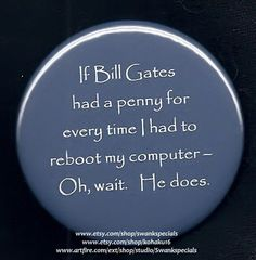 If Bill Gates had a penny for every time I had to reboot my computer - Oh, wait.  He does.  Wonderful sarcasm about the wonders of Windows software and the temperment of our machines.