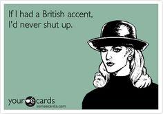 Funny Confession Ecard: If I had a British accent, I'd never shut up.
