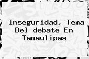 http://tecnoautos.com/wp-content/uploads/imagenes/tendencias/thumbs/inseguridad-tema-del-debate-en-tamaulipas.jpg Debate Tamaulipas. Inseguridad, tema del debate en Tamaulipas, Enlaces, Imágenes, Videos y Tweets - http://tecnoautos.com/actualidad/debate-tamaulipas-inseguridad-tema-del-debate-en-tamaulipas/