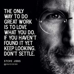 The only way to do great work is to love what you do. If you haven't found it yet keep looking. Don't Settle.