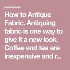 How to Antique Fabric. Antiquing fabric is one way to give it a new look. Coffee and tea are inexpensive and relatively easy ways to stain lighter-colored fabrics for a primitive look. You can also give print or colored fabrics an antique look with bleaching. Whether you're working on a craft project or a piece of clothing, antiquing will give your fabric an aged look using items you may already have in your home.