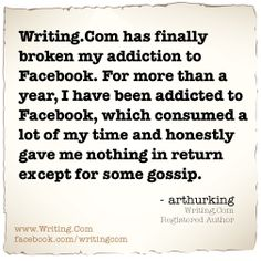 Writing.Com has finally broken my addiction to Facebook. For more than a year, I have been addicted to Facebook, which consumed a lot of my time and honestly gave me nothing in return except for some gossip.