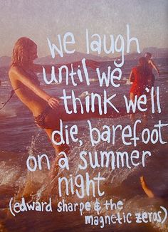 we laugh until we think we'll die, barefoot on a summer night --edward sharpe & the magnetic zeros Born To Die, Lyric Quotes, Me Quotes, Funny Quotes, Random Quotes, Famous Quotes, Edward Sharpe, This Is Your Life, Summer Nights