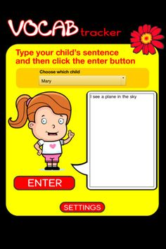 Vocabulary Tracker ($0.99) An easy to use app that tracks the vocabulary of your child. Enter their sentences for a few days and it will collate a list of their words, show you how many different words they have used, and also show you the length of their longest sentence.  The longer you use the app the more accurate it becomes.    Words can be edited once they are in the list.  Words and statistics can be reset if you want to start again.  The artwork can be turned off.