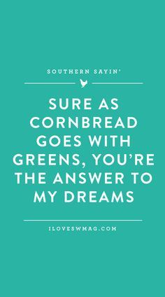 """""""Sure as cornbread goes with greens, you're the answer to my dreams."""" ...Southern Sayin'"""