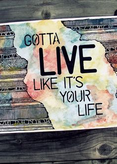 Gotta live like it's your life