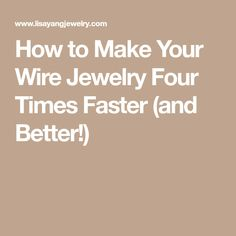 How to Make Your Wire Jewelry Four Times Faster (and Better!)