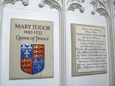 Mary Tudor Queen of France. Sister of Henry VIII. Her remains were buried at the Benedictine Abbey of Bury St. Edmunds. The Abbey was destroyed in 1539 and Mary's remains were reburied in the crypt at St. Mary's Church, Bury St. Edmunds.