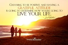 Choosing to be positive and having a grateful attitude is going to determine how you're going to live your life. — Joel Osteen
