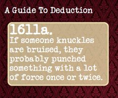 Therefore if someone has been in a fight they are more likely to have bruised knuckles, and if they were at the gym or do a type of martial art, they are more likely to have scabs on their knuckles // A Guide To Deduction