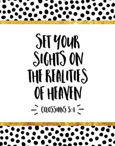 Set your sights on the realities of heaven Colossians 3:1  When we fix our eyes on the things that matter our lives become clearer. We realize that we need to stop chasing all those things that are just a big waste of time. Let this bible verse remind you to set your eyes on what matters… Jesus!