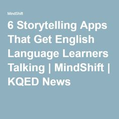 6 Storytelling Apps That Get English Language Learners Talking | MindShift | KQED News