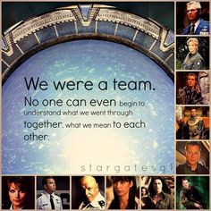 We were a team. No one can even begin to understand what we went trough together, what we mean to each other... I think this was Sam talking to Teal`c when Daniel ascended (first time ;) )