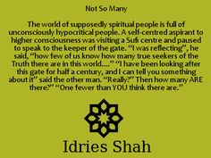 "Not So Many The world of supposedly spiritual people is full of unconsciously hypocritical people. A self-centred aspirant to higher consciousness was visiting a Sufi centre and paused to speak to the keeper of the gate. ""I was reflecting"", he said, ""how few of us know how many true seekers of the Truth there are in this world...."" ""I have been looking after this gate for half a century, and I can tell you something about it"" said the other man. - Idries Shah, A Veiled Gazelle"