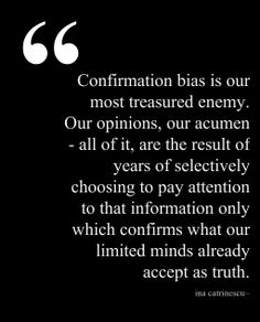 Confirmation bias is our most treasured enemy. Our opinions, our acumen - all of it, are the result of years of selectively choosing to pay attention to that information only, which confirms what our limited minds already accept as truth. Unique Quotes, Inspirational Quotes, Truth Hurts, It Hurts, Quotable Quotes, Me Quotes, Confirmation Bias, General Quotes, Work Motivation