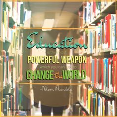 "From the words of Nelson Mandela, ""Education is the MOST POWERFUL WEAPON which you can use to CHANGE THE WORLD"""