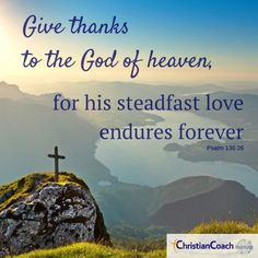 Give thanks to the God of heaven, for His steadfast love endures forever. Psalm 136, Psalms, Angel Quotes, Angel Sayings, Christian Life Coaching, Life Coach Training, Classroom Quotes, Scripture Pictures, Speak Life