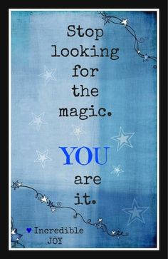 Stop looking for the magic. YOU are it