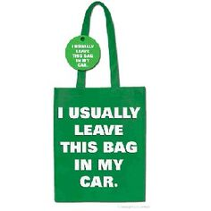 LOLOL... I have probably 10 reusable bags... plain ones, cool ones, small ones, big ones. They never make it into the store, though!