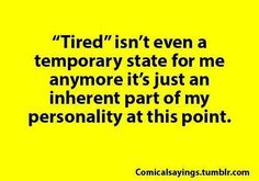 """It's rather pointless to ask how I am because """"tired"""" will virtually always be the answer.  If not, I am lying."""