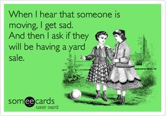 Free, Cry For Help Ecard: When I hear that someone is moving, I get sad. And then I ask if they will be having a yard sale.