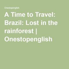 A Time to Travel: Brazil: Lost in the rainforest | Onestopenglish