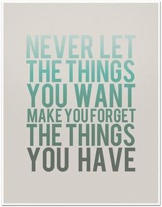 Never let the things you want make you forget the things you have. #wisewords