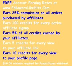 FREE Account Earning Rates at  www.FollowersLikeHits.Com Earn 25% commission on all orders  purchased by affiliates. Earn 100 credits for every active  affiliate signup. Earn 5% of all credits earned by  your affiliates. Earn 2 credits for every view to your affiliate link. Earn 1 credits for every view  to your profile page. $10.00 minimum required for Paypal/Payza withdrawl.