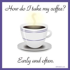 How do I take my coffee? Early and often.