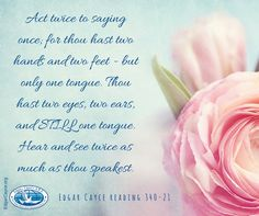 Act twice to saying once; for thou hast two hands and two feet - but only one tongue. Thou hast two eyes, two ears, and STILL one tongue. Hear and see twice as much as thou speakest. #EdgarCayce reading 340-21