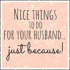 Nice things to do for your husband ... Just because! ... When i get married, of course!