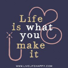 Life is what you make it. Live life happy quotes, positive sayings, quotable posters and prints, picture quote, motivation, and happiness quotations.