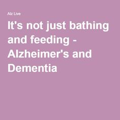It's not just bathing and feeding - Alzheimer's and Dementia