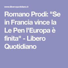"""Romano Prodi: """"Se in Francia vince la Le Pen l'Europa è finita""""   - Libero Quotidiano"""